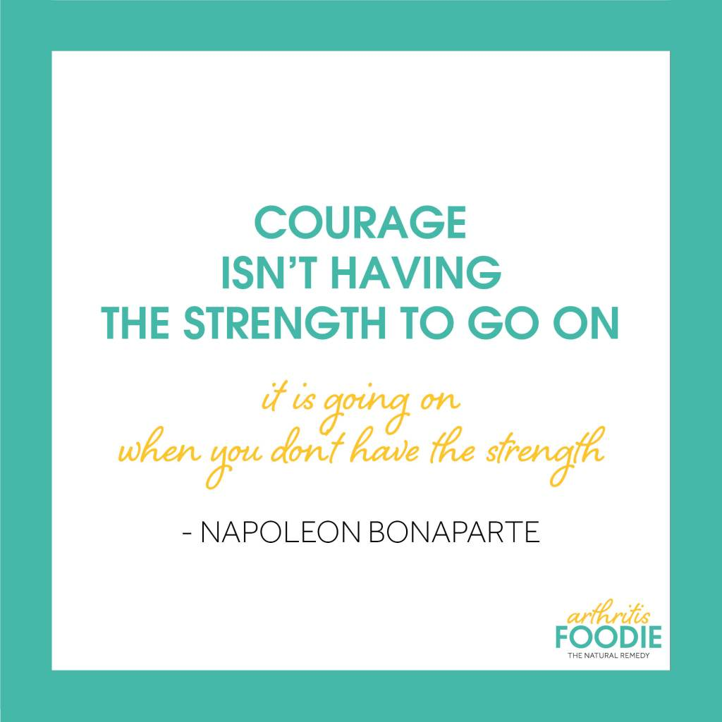 Courage isnt having the strength to go on, it is going on when you don't have the strength - Napoleon Bonaparte, Arthritis Foodie, Quotes for arthritis, inspirational quotes, chronic illness, chronic pain, living with arthritis