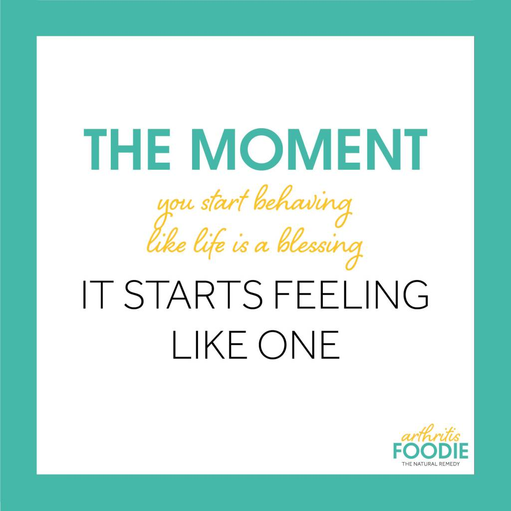 The Moment You Start Behaving like Life is a Blessing, it Starts Feeling Like One, Arthritis Foodie, Quotes for arthritis, inspirational quotes, chronic illness, chronic pain, living with arthritis
